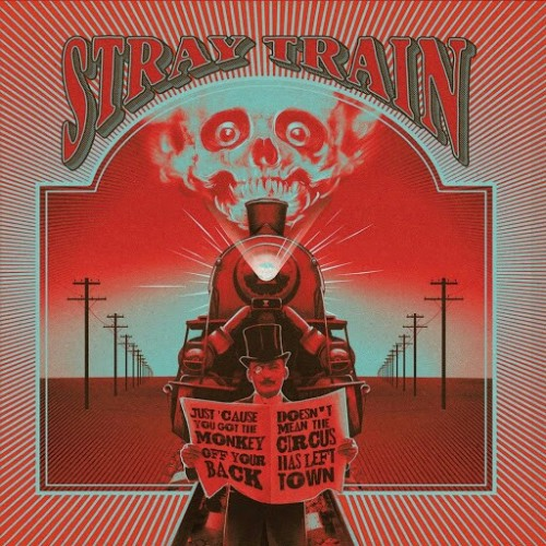 Stray Train - Just 'Cause You Got the Monkey off Your Back Doesn't Mean the Circus Has Left Town (2016)