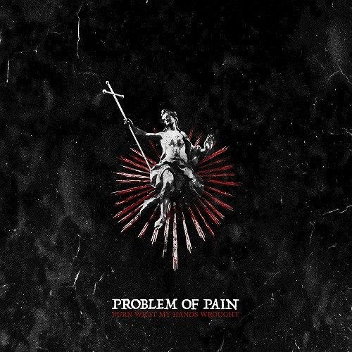 Problem Of Pain - Burn What My Hands Wrought (2016)