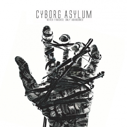 Cyborg Asylum - Never Finished, Only Abandoned (2017)