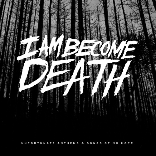 I Am Become Death - Unfortunate Anthems and Songs of No Hope (2017)