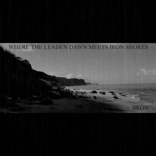 Bron - Where The Leaden Dawn Meets Iron Shores (2017)
