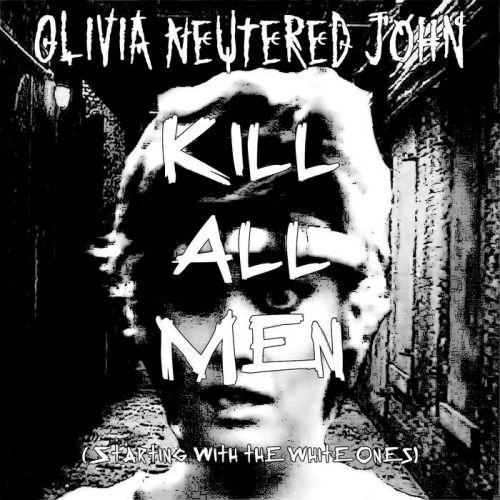 Olivia Neutered John - Kill All Men (Starting with the White Ones) (2017)