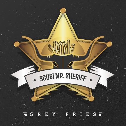 Grey Fries - Scusi Mr. Sheriff (2017)