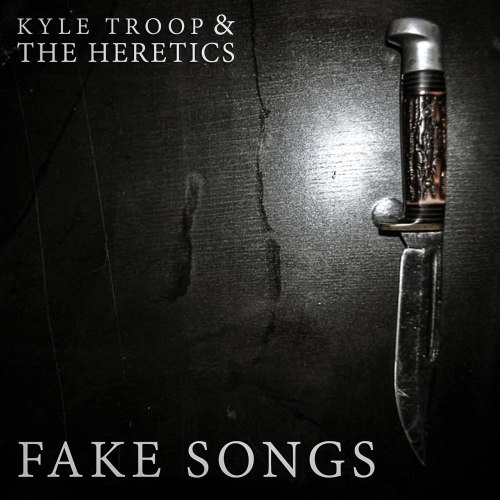 Kyle Troop & The Heretics - Fake Songs (2017)