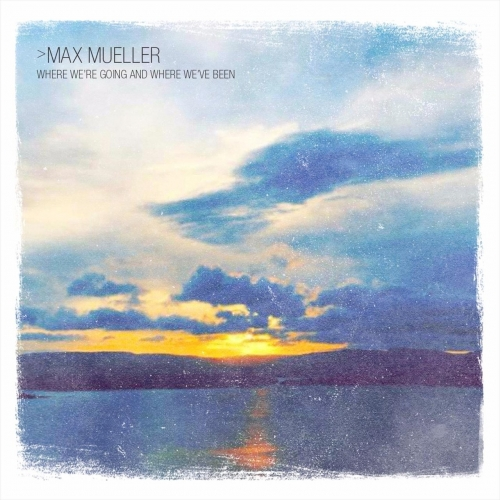 Max Mueller - Where We're Going and Where We've Been (2017)