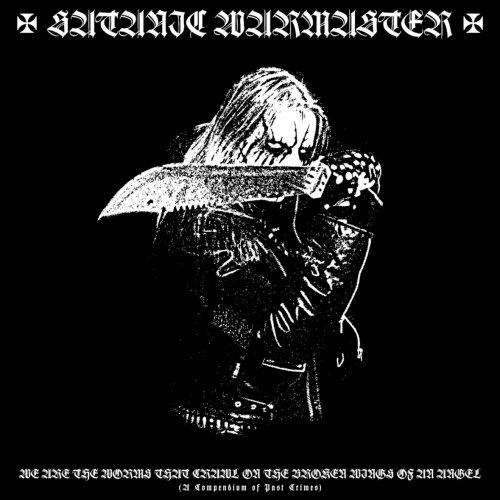 Satanic Warmaster - We Are The Worms That Crawl On The Broken Wings Of An Angel (A Compendium Of Past Crimes) [Compilation] (2017)