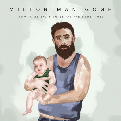 Milton Man Gogh - How To Be Big & Small (At The Same Time) (2019)