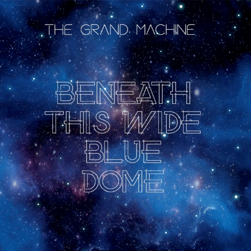The Grand Machine - Beneath This Wide Blue Dome (2019)