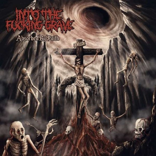 Into the Fucking Grave - Absorbed by Faith (2019)