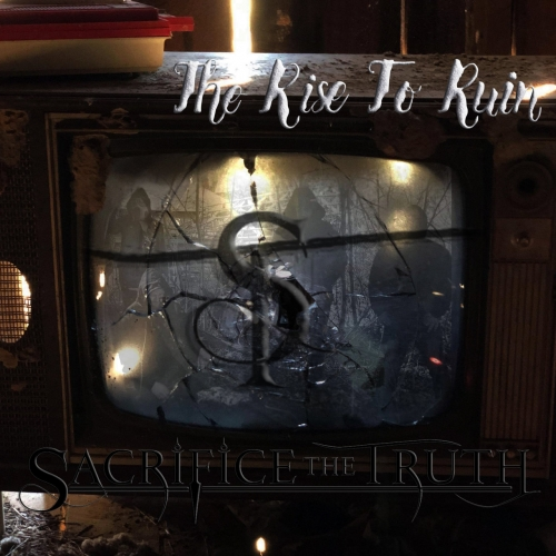 Sacrifice the Truth - The Rise to Ruin (2020)