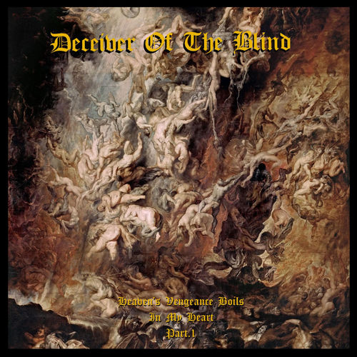 Deceiver of the Blind - Heaven's Vengeance Boils in My Heart Part. I (2020)