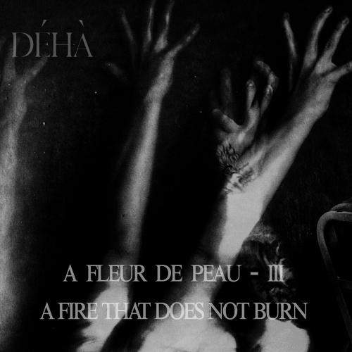 Déhà - A Fleur De Peau – III – A Fire That Does Not Burn (2020)