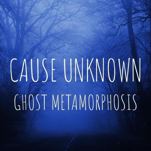 Cause Unknown - Ghost Metamorphosis (2020)