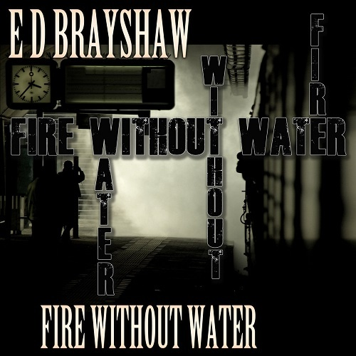 E D Brayshaw - Fire Without Water (2020)