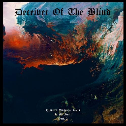 Deceiver of the Blind - Heaven's Vengeance Boils in My Heart Part. II (2021)