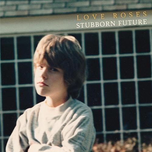 Love Roses - Stubborn Future (2021)